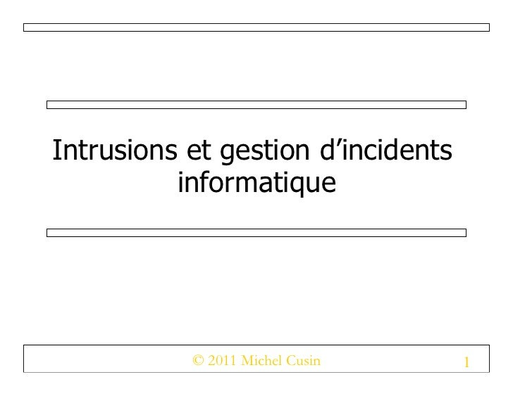 Intrusions et gestion d'incidents          informatique           © 2011 Michel Cusin      1