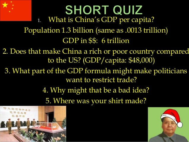 1. What is China's GDP per capita? Population 1.3 billion (same as .0013 trillion) GDP in $$: 6 trillion 2. Does that make...