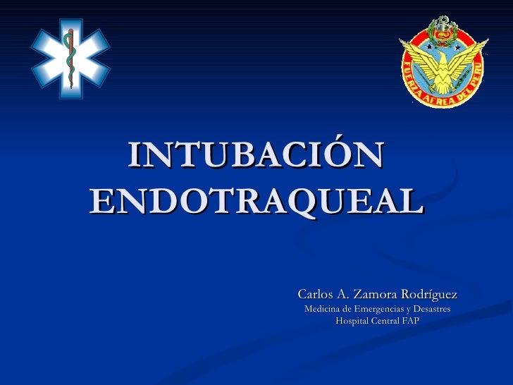 INTUBACIÓN ENDOTRAQUEAL Carlos A. Zamora Rodríguez Medicina de Emergencias y Desastres Hospital Central FAP