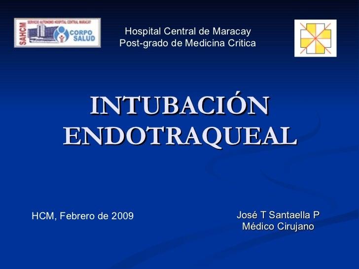 INTUBACIÓN ENDOTRAQUEAL José T Santaella P Médico Cirujano Hospital Central de Maracay Post-grado de Medicina Critica HCM,...