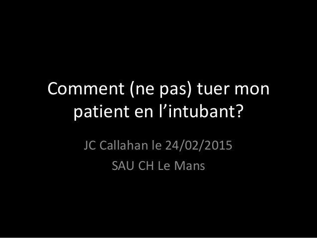 Comment (ne pas) tuer mon patient en l'intubant? JC Callahan le 24/02/2015 SAU CH Le Mans