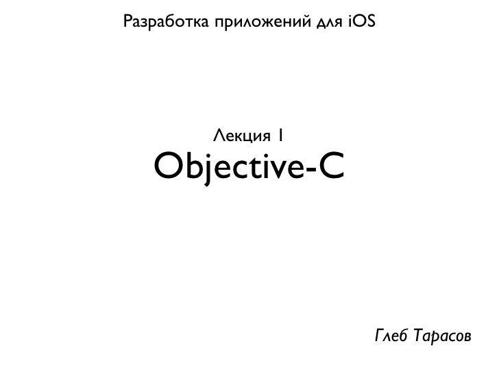 Разработка приложений для iOS          Лекция 1   Objective-C                            Глеб Тарасов