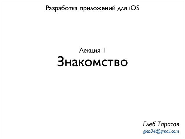 Разработка приложений для iOS  Лекция 1  Знакомство  Глеб Тарасов gleb34@gmail.com