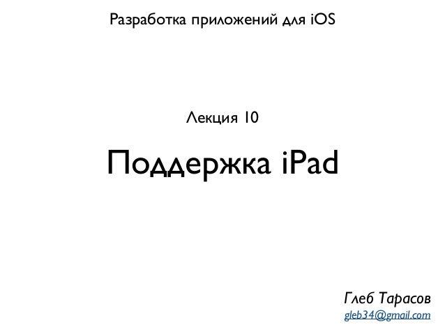 Поддержка iPad Разработка приложений для iOS Лекция 10 Глеб Тарасов gleb34@gmail.com