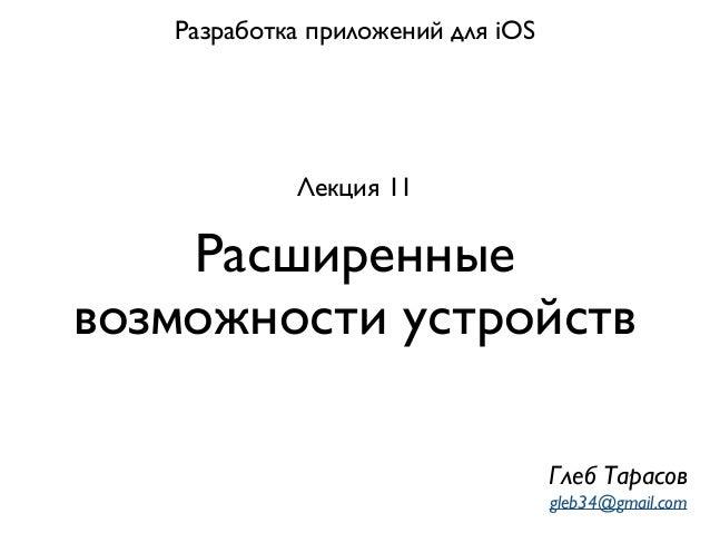 Расширенные возможности устройств Разработка приложений для iOS Лекция 11 Глеб Тарасов gleb34@gmail.com