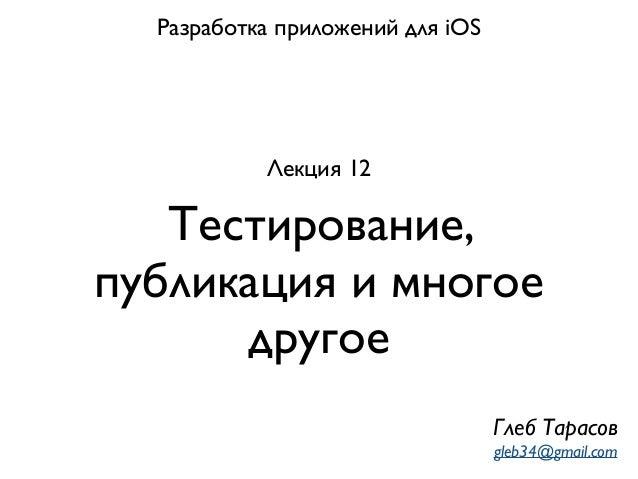 Тестирование, публикация и многое другое Разработка приложений для iOS Лекция 12 Глеб Тарасов gleb34@gmail.com