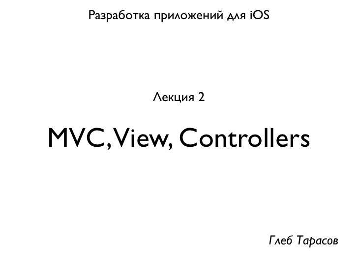 Разработка приложений для iOS             Лекция 2MVC,View, Controllers                               Глеб Тарасов