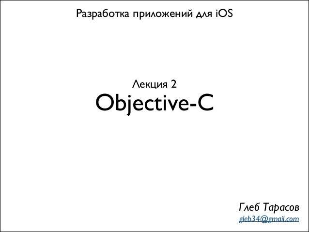 Разработка приложений для iOS  Лекция 2  Objective-C  Глеб Тарасов gleb34@gmail.com