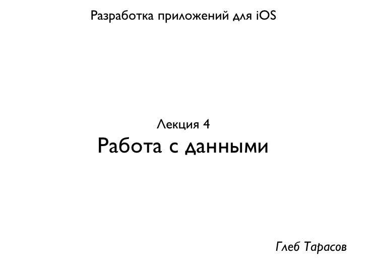 Разработка приложений для iOS          Лекция 4 Работа с данными                            Глеб Тарасов