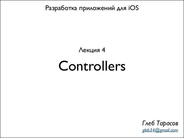 Controllers Разработка приложений для iOS Лекция 4 Глеб Тарасов gleb34@gmail.com