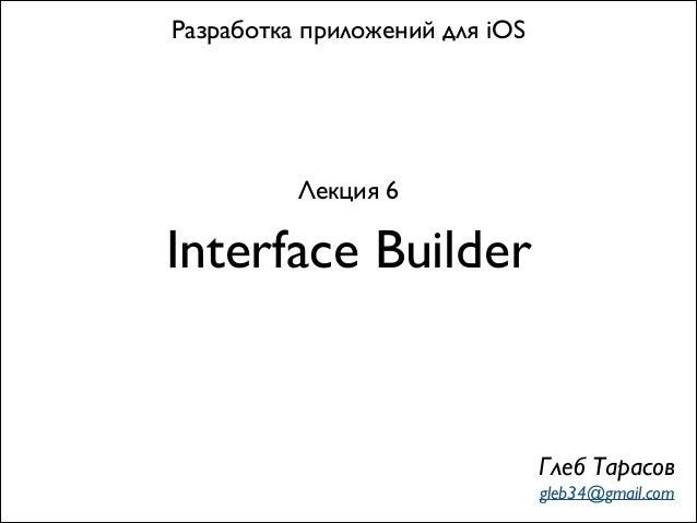 Interface Builder Разработка приложений для iOS Лекция 6 Глеб Тарасов gleb34@gmail.com