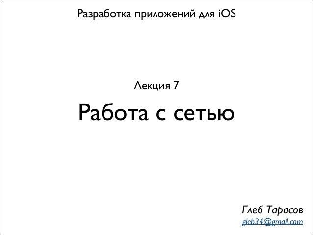 Работа с сетью Разработка приложений для iOS Лекция 7 Глеб Тарасов gleb34@gmail.com