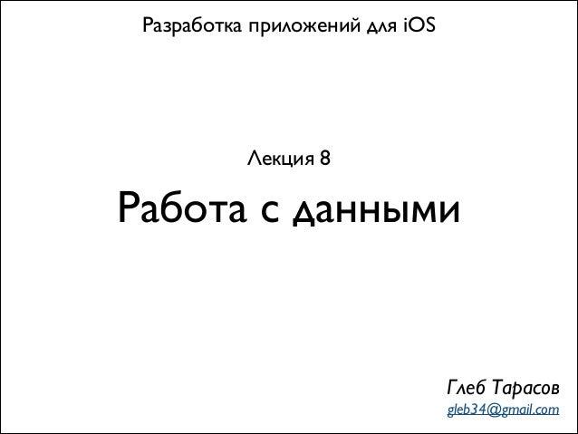 Работа с данными Разработка приложений для iOS Лекция 8 Глеб Тарасов gleb34@gmail.com