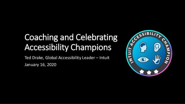 Coaching and Celebrating Accessibility Champions Ted Drake, Global Accessibility Leader – Intuit January 16, 2020
