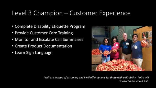 Level 3 Champion – Customer Experience • Complete Disability Etiquette Program • Provide Customer Care Training • Monitor ...