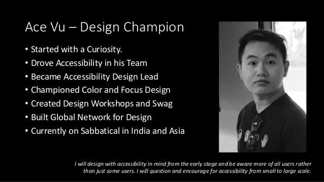 Ace Vu – Design Champion • Started with a Curiosity. • Drove Accessibility in his Team • Became Accessibility Design Lead ...