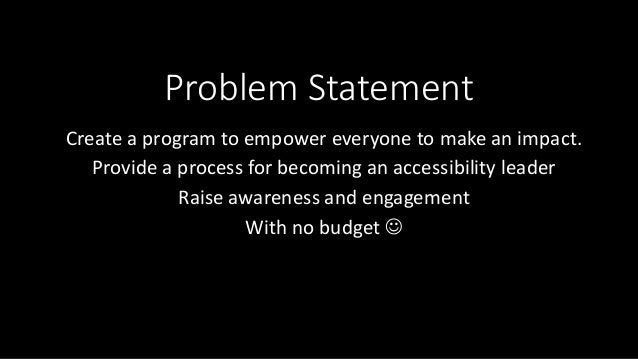 Problem Statement Create a program to empower everyone to make an impact. Provide a process for becoming an accessibility ...