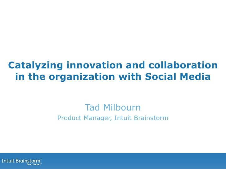 Catalyzing innovation and collaboration in the organization with Social Media Tad Milbourn Product Manager, Intuit Brainst...