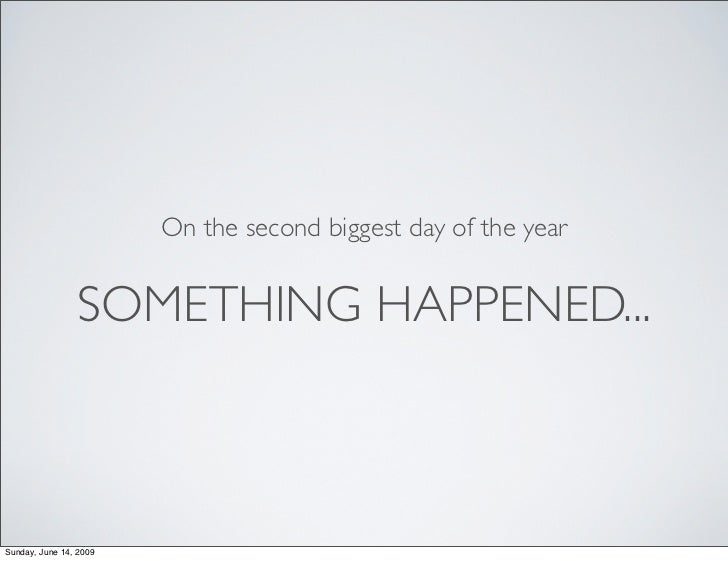 On the second biggest day of the year                   SOMETHING HAPPENED...    Sunday, June 14, 2009