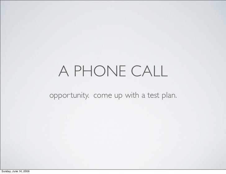 A PHONE CALL                         opportunity. come up with a test plan.     Sunday, June 14, 2009