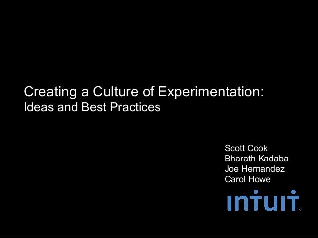 Creating a Culture of Experimentation:Ideas and Best Practices                               Scott Cook                   ...
