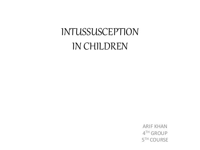 INTUSSUSCEPTION IN CHILDREN ARIF KHAN 4TH GROUP 5TH COURSE