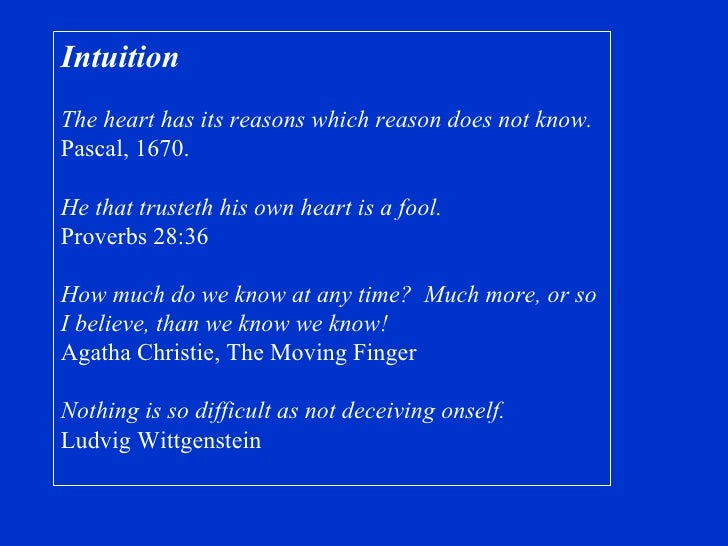 Intuition The heart has its reasons which reason does not know. Pascal, 1670. He that trusteth his own heart is a fool. Pr...