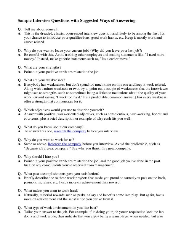 Sample Interview Questions with Suggested Ways of Answering Q. Tell me about yourself. A. This is the dreaded, classic, op...
