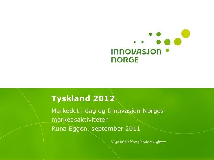 Tyskland 2012 Markedet i dag og Innovasjon Norges markedsaktiviteter Runa Eggen, september 2011