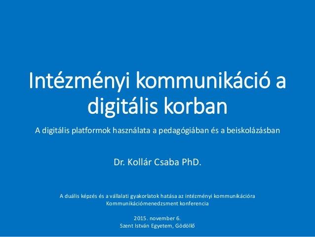 Intézményi kommunikáció a digitális korban Dr. Kollár Csaba PhD. A duális képzés és a vállalati gyakorlatok hatása az inté...