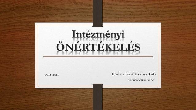 Intézményi ÖNÉRTÉKELÉS Készítette: Vargáné Várszegi Csilla Köznevelési szakértő 2015.06.26.