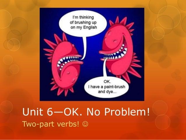 Unit 6—OK. No Problem!Two-part verbs! 