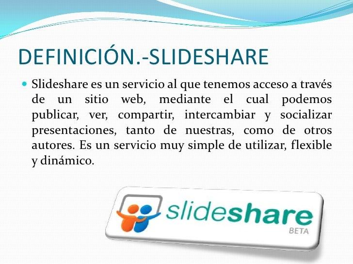 DEFINICIÓN.-SLIDESHARE<br />Slideshare es un servicio al que tenemos acceso a través de un sitio web, mediante el cual pod...
