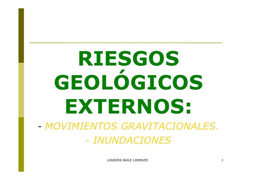 RIESGOS  GEOLÓGICOS   EXTERNOS:- MOVIMIENTOS GRAVITACIONALES.       - INUNDACIONES           LOURDES BAILE LORENZO   1