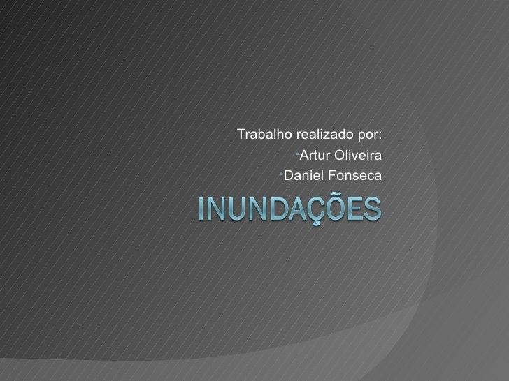 <ul><li>Trabalho realizado por: </li></ul><ul><li>Artur Oliveira </li></ul><ul><li>Daniel Fonseca </li></ul>