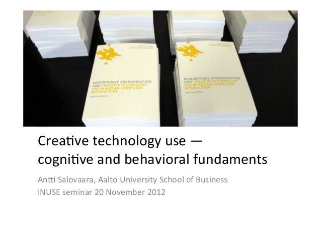 Crea%ve technology use —  cogni%ve and behavioral fundaments An9 Salovaara, Aalto University Sch...