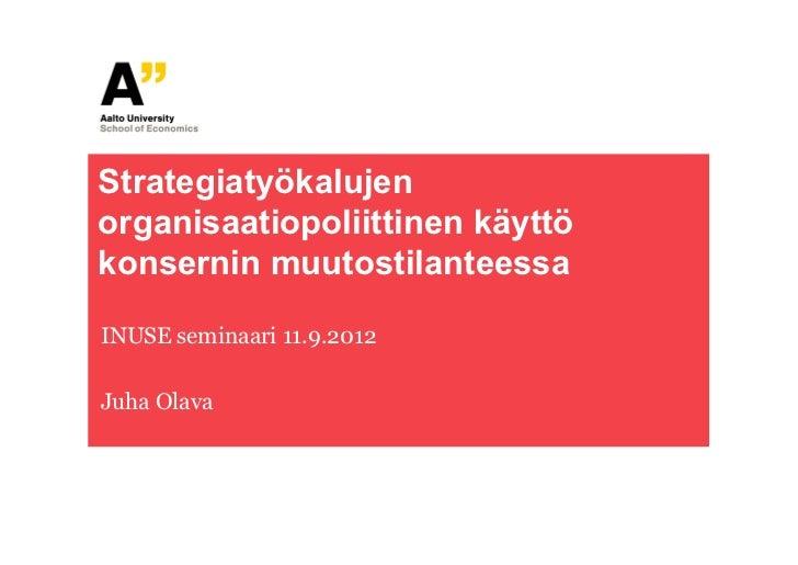Strategiatyökalujenorganisaatiopoliittinen käyttökonsernin muutostilanteessaINUSE seminaari 11.9.2012Juha Olava