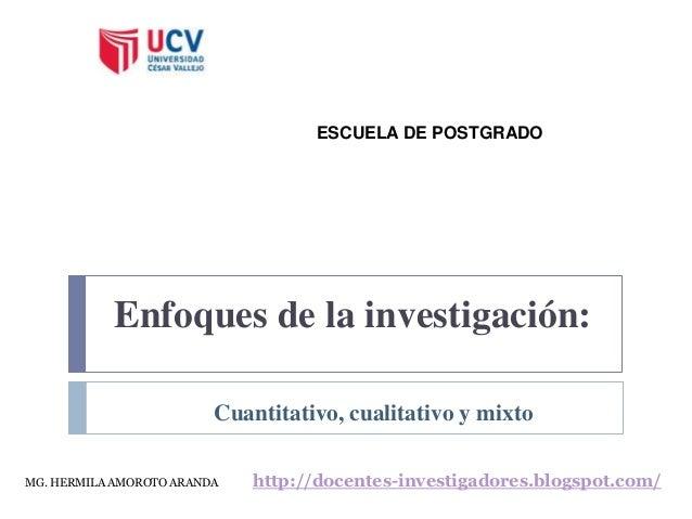 Enfoques de la investigación: ESCUELA DE POSTGRADO Cuantitativo, cualitativo y mixto MG. HERMILA AMOROTO ARANDA http://doc...