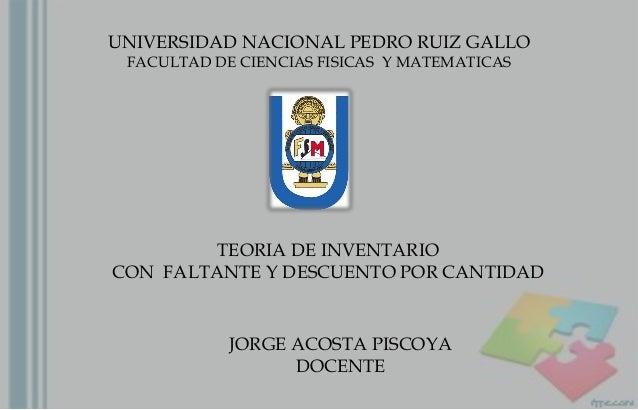 UNIVERSIDAD NACIONAL PEDRO RUIZ GALLO FACULTAD DE CIENCIAS FISICAS Y MATEMATICAS TEORIA DE INVENTARIO CON FALTANTE Y DESCU...