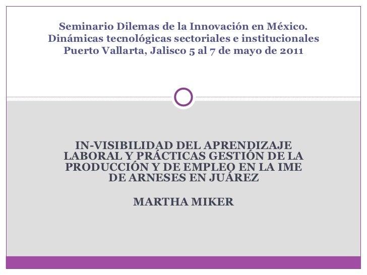 IN-VISIBILIDAD DEL APRENDIZAJE LABORAL Y PRÁCTICAS GESTIÓN DE LA PRODUCCIÓN Y DE EMPLEO EN LA IME DE ARNESES EN JUÁREZ MAR...