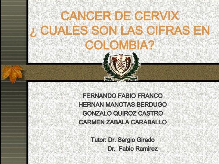 CANCER DE CERVIX ¿ CUALES SON LAS CIFRAS EN COLOMBIA? FERNANDO FABIO FRANCO HERNAN MANOTAS BERDUGO GONZALO QUIROZ CASTRO C...