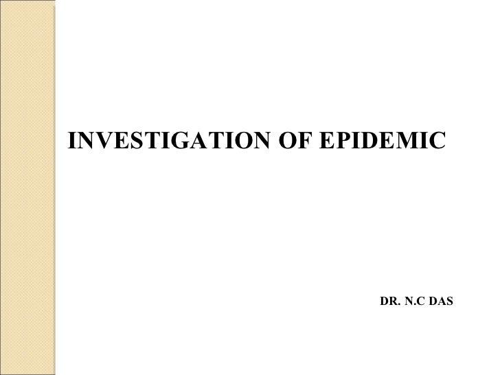 INVESTIGATION OF EPIDEMIC  DR. N.C DAS