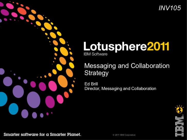 INV105Messaging and CollaborationStrategyEd BrillDirector, Messaging and Collaboration              © 2011 IBM Corporation