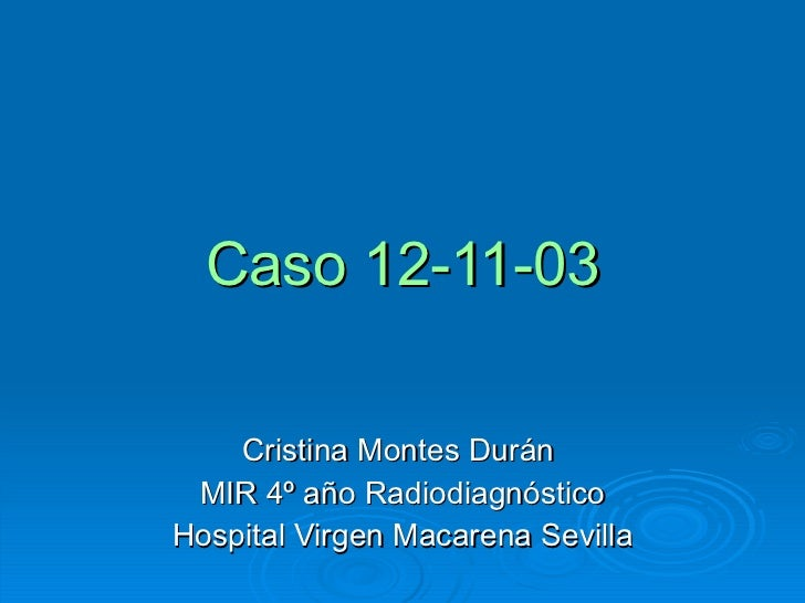 Caso 12-11-03 Cristina Montes Durán  MIR 4º año Radiodiagnóstico Hospital Virgen Macarena Sevilla