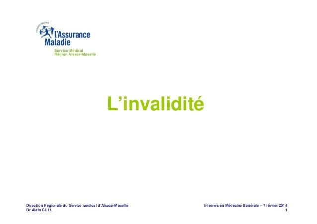 L'invalidité  Direction Régionale du Service médical d'Alsace-Moselle Dr Alain GULL  Internes en Médecine Générale – 7 fév...