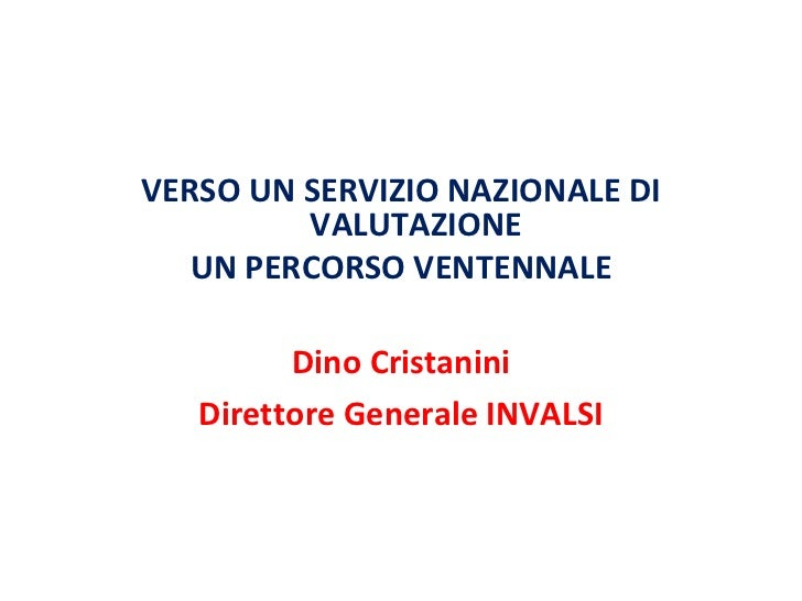 <ul><li>VERSO UN SERVIZIO NAZIONALE DI VALUTAZIONE </li></ul><ul><li>UN PERCORSO VENTENNALE </li></ul><ul><li>Dino Cristan...