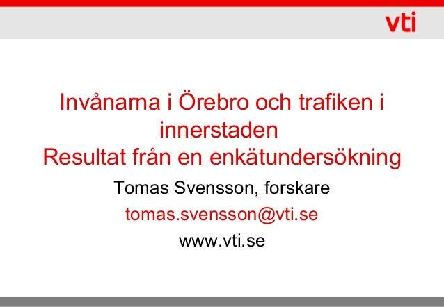 Invånarna i Örebro och trafiken i innerstaden Resultat från en enkätundersökning Tomas Svensson, forskare tomas.svensson@v...