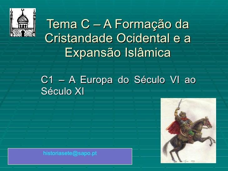 Tema C – A Formação da Cristandade Ocidental e a Expansão Islâmica C1 – A Europa do Século VI ao Século XI [email_address]