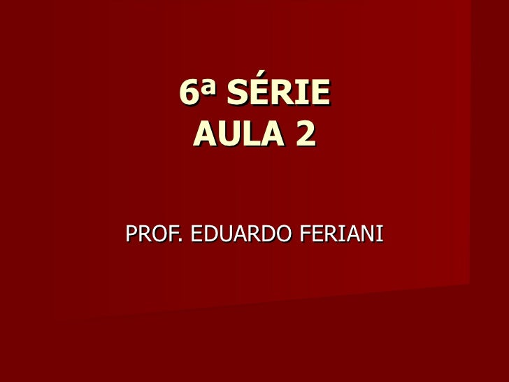 6ª SÉRIE AULA 2 PROF. EDUARDO FERIANI