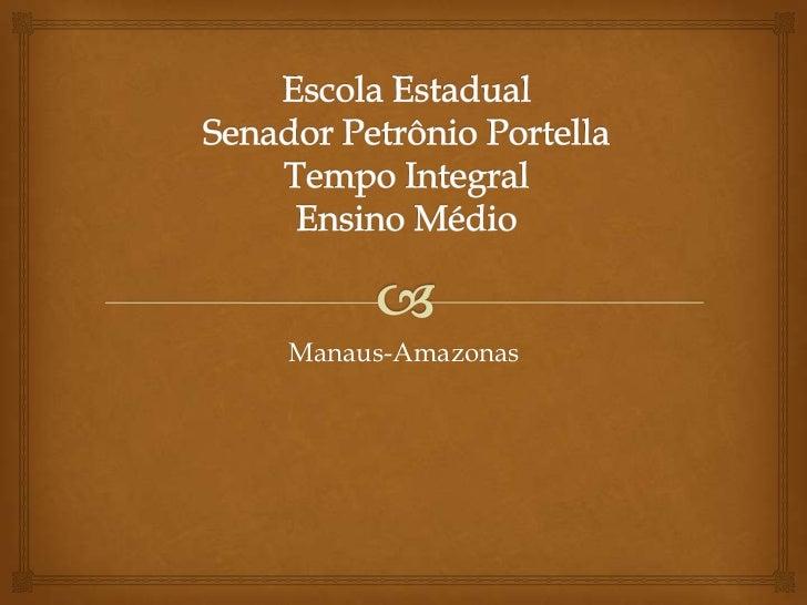 Escola Estadual Senador Petrônio PortellaTempo IntegralEnsino Médio<br />Manaus-Amazonas<br />